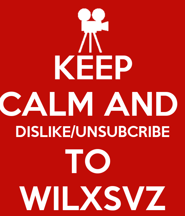 KEEP CALM AND  DISLIKE/UNSUBCRIBE TO  WILXSVZ