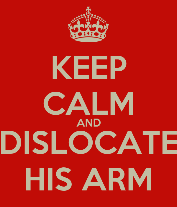 KEEP CALM AND DISLOCATE HIS ARM