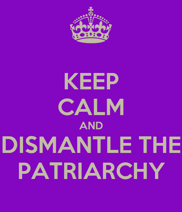 KEEP CALM AND DISMANTLE THE PATRIARCHY
