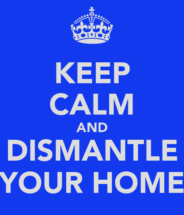 KEEP CALM AND DISMANTLE YOUR HOME
