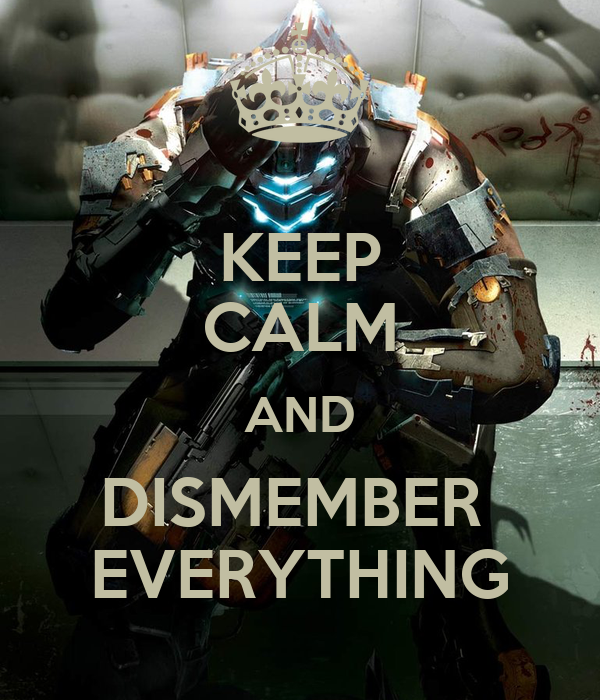 KEEP CALM AND DISMEMBER  EVERYTHING