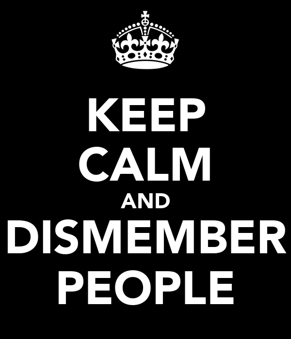 KEEP CALM AND DISMEMBER PEOPLE