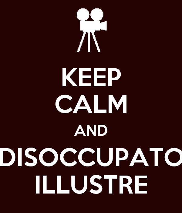 KEEP CALM AND DISOCCUPATO ILLUSTRE