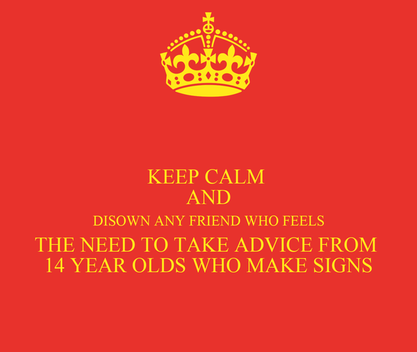KEEP CALM  AND DISOWN ANY FRIEND WHO FEELS THE NEED TO TAKE ADVICE FROM  14 YEAR OLDS WHO MAKE SIGNS