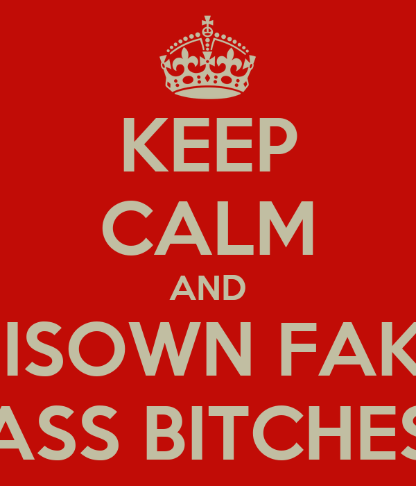 KEEP CALM AND DISOWN FAKE ASS BITCHES