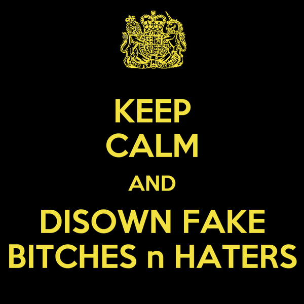 KEEP CALM AND DISOWN FAKE BITCHES n HATERS
