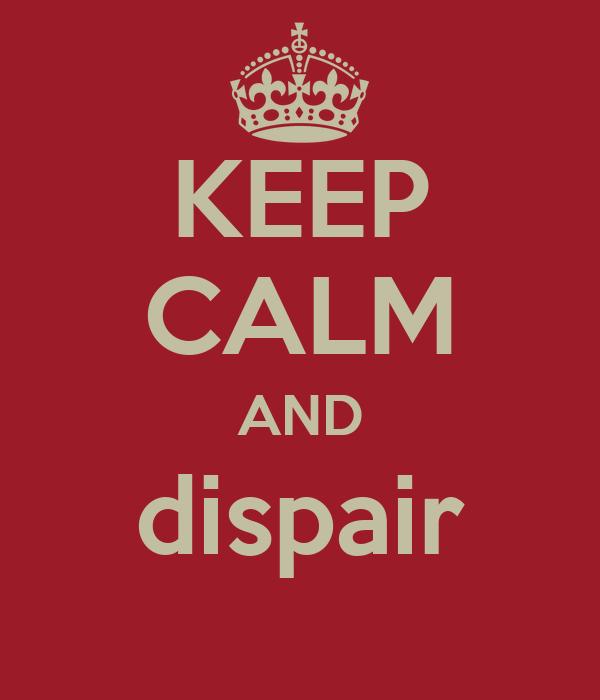 KEEP CALM AND dispair