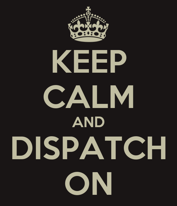 KEEP CALM AND DISPATCH ON