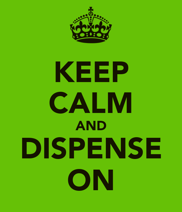 KEEP CALM AND DISPENSE ON
