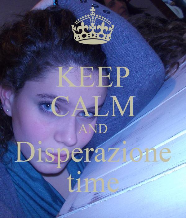 KEEP CALM AND Disperazione time