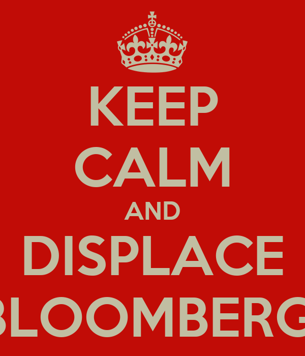 KEEP CALM AND DISPLACE BLOOMBERG