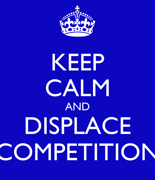 KEEP CALM AND DISPLACE COMPETITION