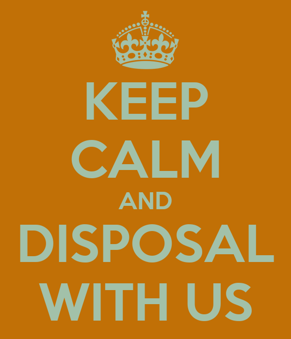 KEEP CALM AND DISPOSAL WITH US