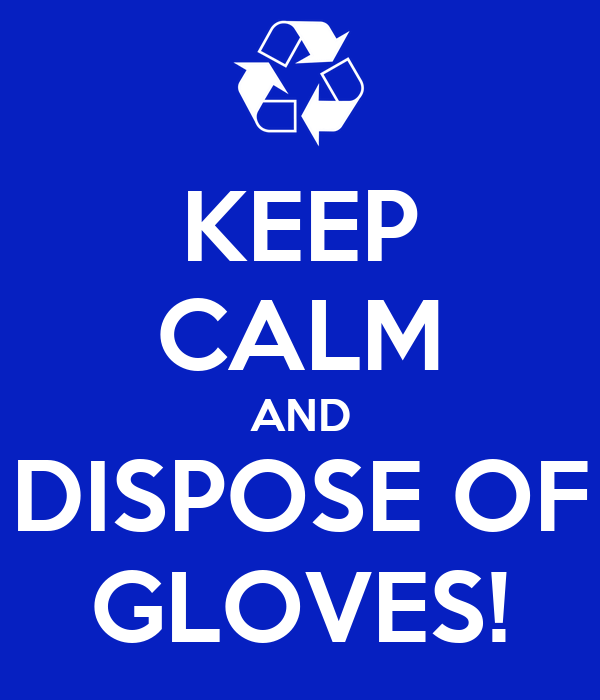KEEP CALM AND DISPOSE OF GLOVES!