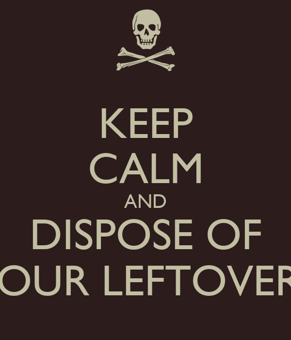 KEEP CALM AND DISPOSE OF YOUR LEFTOVERS
