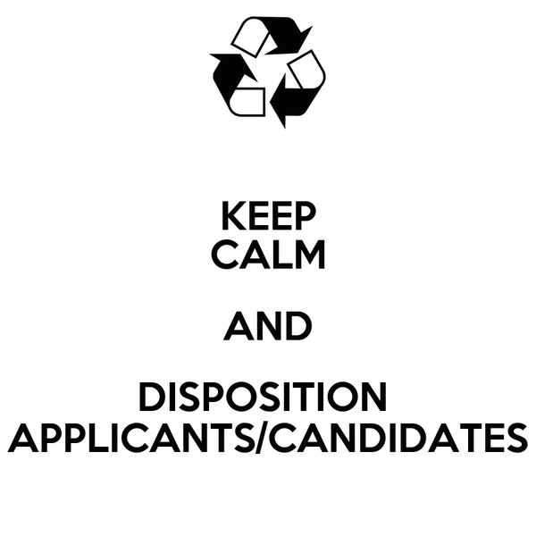 KEEP CALM AND DISPOSITION  APPLICANTS/CANDIDATES