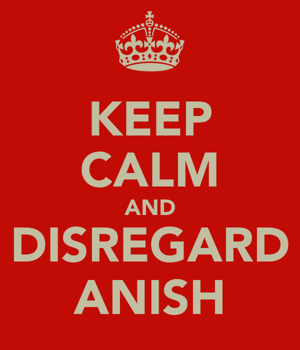 KEEP CALM AND DISREGARD ANISH