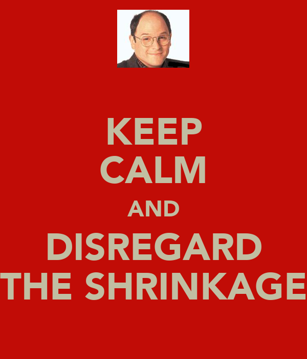 KEEP CALM AND DISREGARD THE SHRINKAGE
