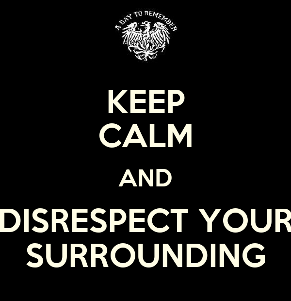 KEEP CALM AND DISRESPECT YOUR SURROUNDING