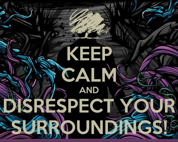 KEEP CALM AND DISRESPECT YOUR SURROUNDINGS!
