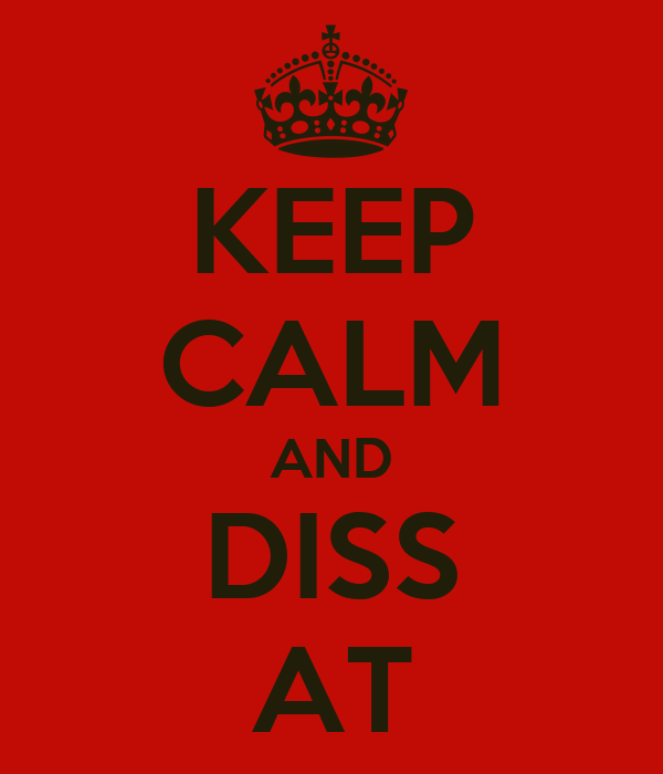 KEEP CALM AND DISS AT