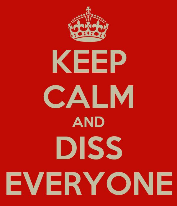 KEEP CALM AND DISS EVERYONE