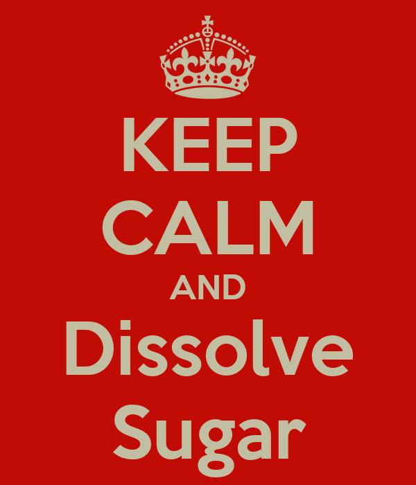 KEEP CALM AND Dissolve Sugar