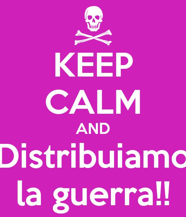 KEEP CALM AND Distribuiamo la guerra!!