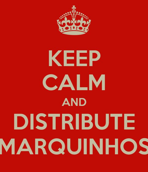KEEP CALM AND DISTRIBUTE MARQUINHOS