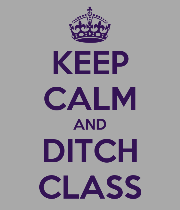 KEEP CALM AND DITCH CLASS