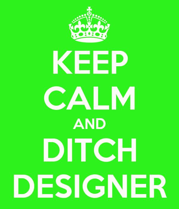 KEEP CALM AND DITCH DESIGNER