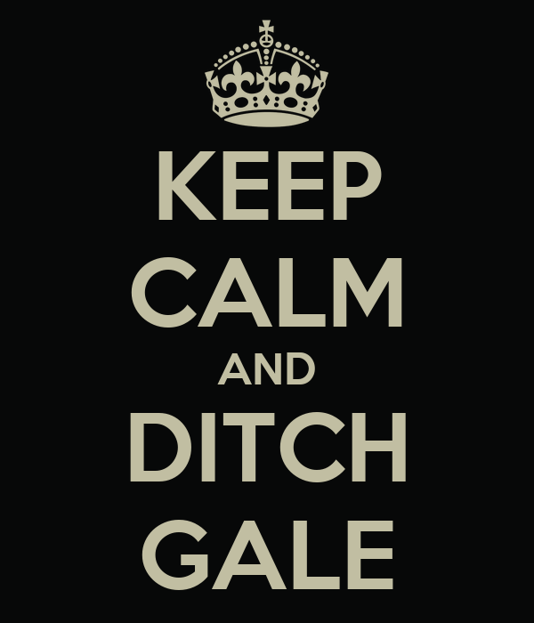 KEEP CALM AND DITCH GALE