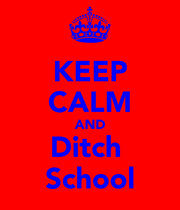 KEEP CALM AND Ditch  School