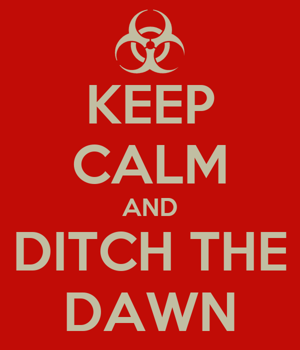 KEEP CALM AND DITCH THE DAWN