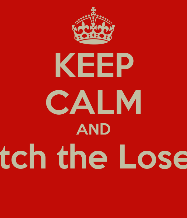 KEEP CALM AND Ditch the Losers
