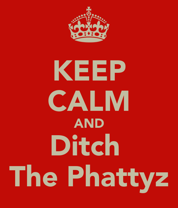 KEEP CALM AND Ditch  The Phattyz
