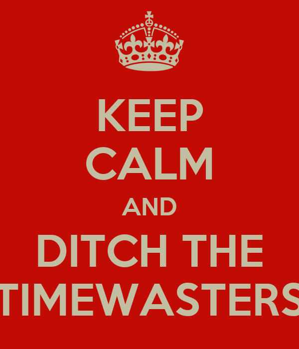 KEEP CALM AND DITCH THE TIMEWASTERS