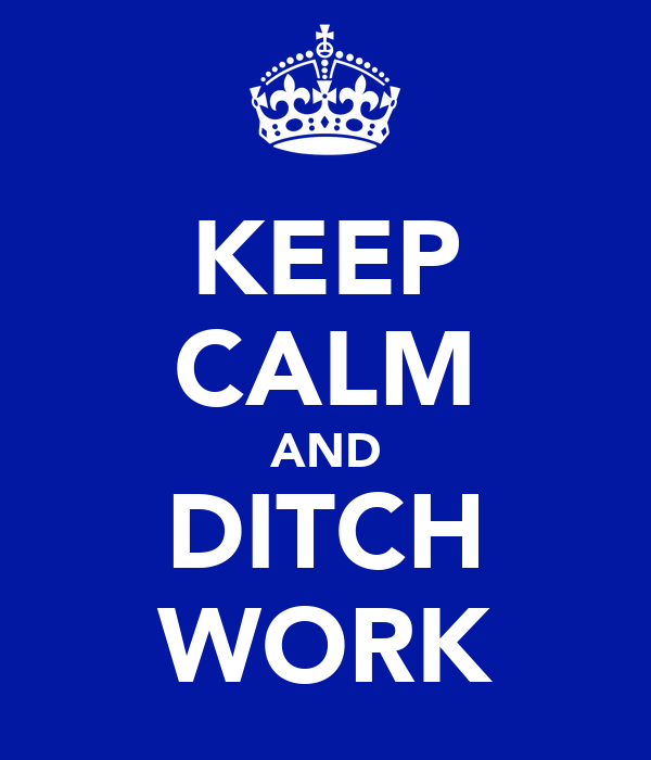 KEEP CALM AND DITCH WORK
