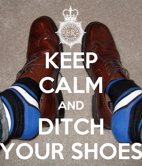 KEEP CALM AND DITCH YOUR SHOES