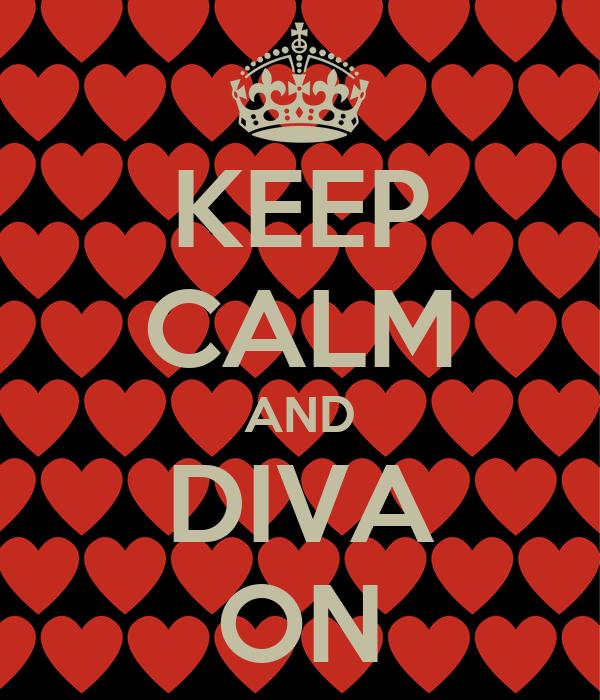 KEEP CALM AND DIVA ON
