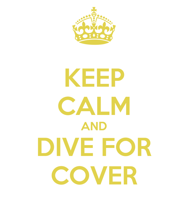 KEEP CALM AND DIVE FOR COVER