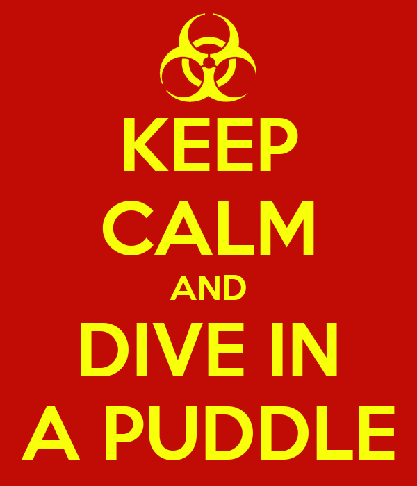KEEP CALM AND DIVE IN A PUDDLE