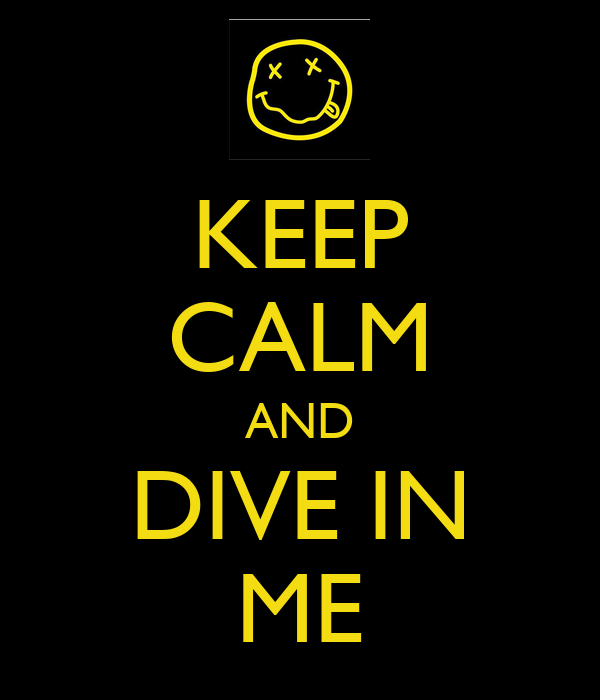 KEEP CALM AND DIVE IN ME