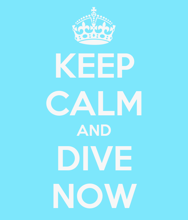 KEEP CALM AND DIVE NOW