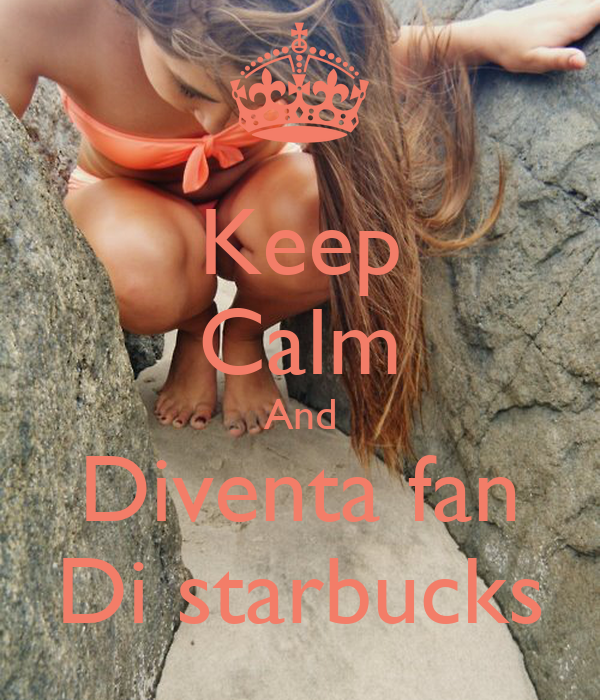 Keep Calm And Diventa fan Di starbucks