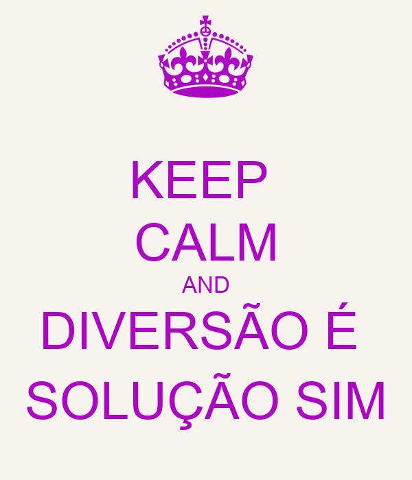 KEEP  CALM AND DIVERSÃO É  SOLUÇÃO SIM