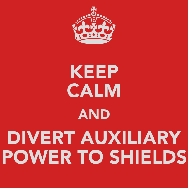 KEEP CALM AND DIVERT AUXILIARY POWER TO SHIELDS