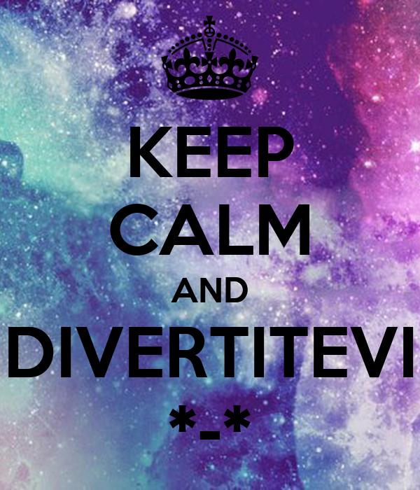 KEEP CALM AND DIVERTITEVI *-*
