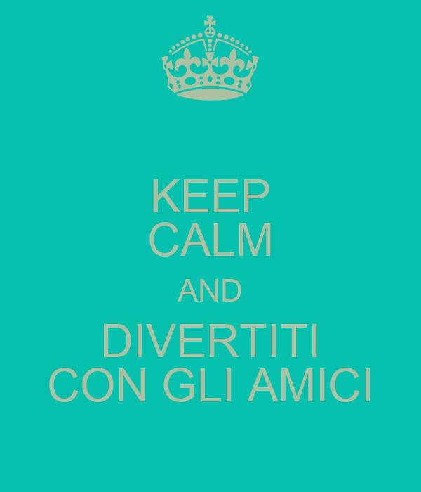 KEEP CALM AND DIVERTITI CON GLI AMICI