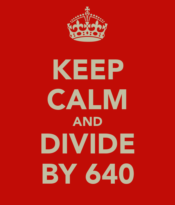 KEEP CALM AND DIVIDE BY 640